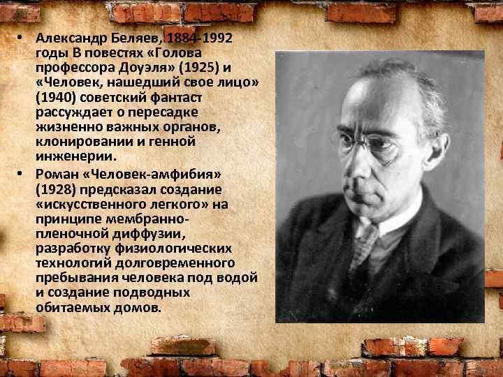 • Александр Беляев, 1884 -1992 годы В повестях «Голова профессора Доуэля» (1925) и