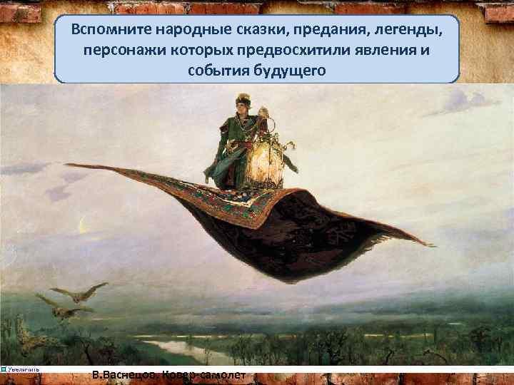 Вспомните народные сказки, предания, легенды, персонажи которых предвосхитили явления и события будущего В. Васнецов.