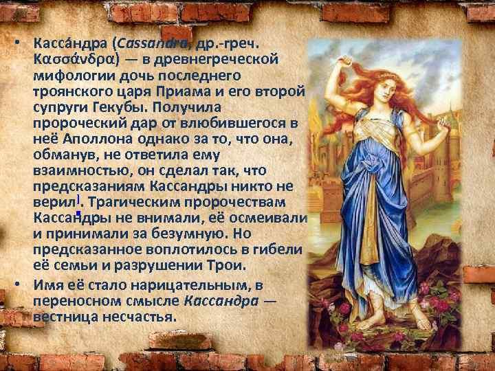 • Касса ндра (Cassandra, др. -греч. Κασσάνδρα) — в древнегреческой мифологии дочь последнего
