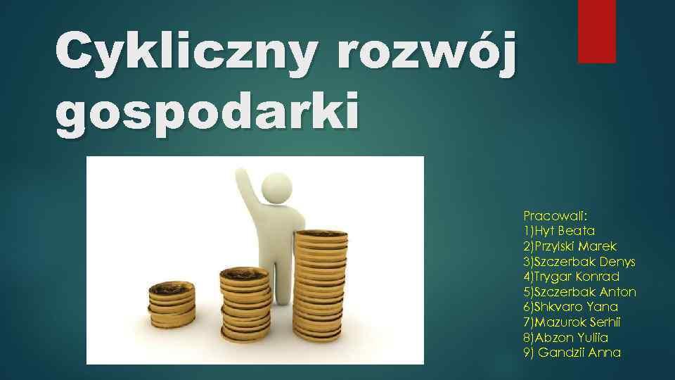 Cykliczny rozwój gospodarki Pracowali: 1)Hyt Beata 2)Przylski Marek 3)Szczerbak Denys 4)Trygar Konrad 5)Szczerbak Anton