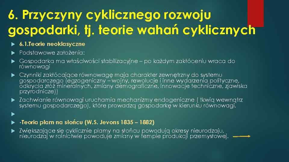 6. Przyczyny cyklicznego rozwoju gospodarki, tj. teorie wahań cyklicznych 6. 1. Teorie neoklasyczne Podstawowe