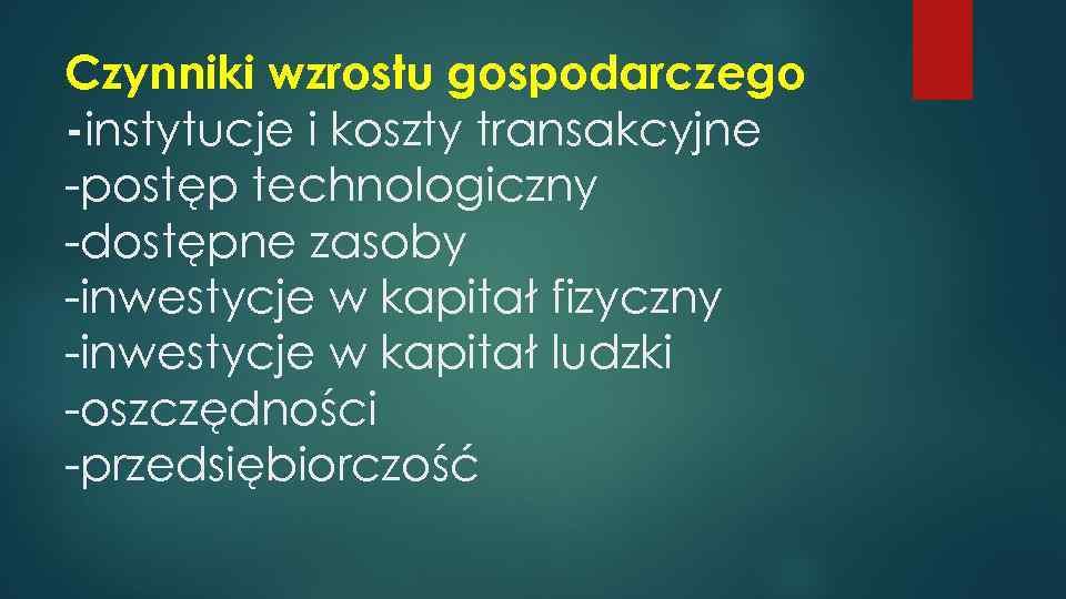 Czynniki wzrostu gospodarczego -instytucje i koszty transakcyjne -postęp technologiczny -dostępne zasoby -inwestycje w kapitał