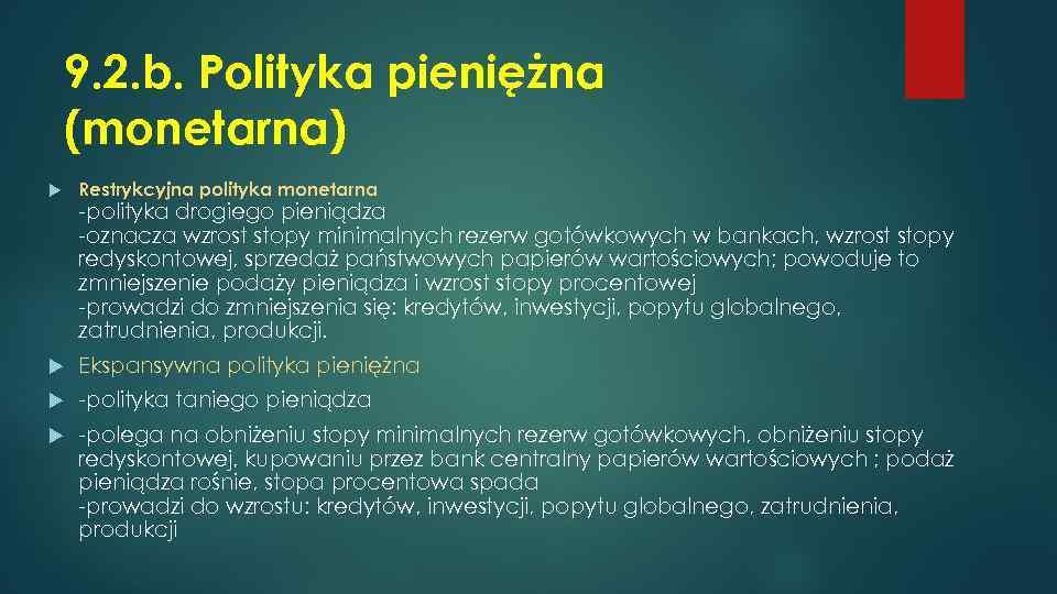9. 2. b. Polityka pieniężna (monetarna) Restrykcyjna polityka monetarna Ekspansywna polityka pieniężna -polityka taniego