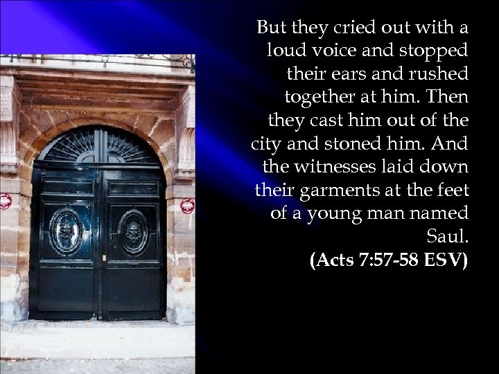 But they cried out with a loud voice and stopped their ears and rushed