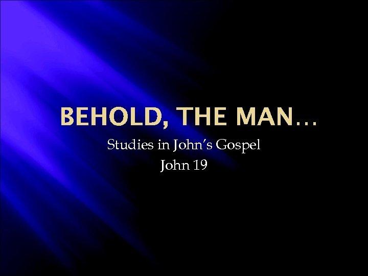 BEHOLD, THE MAN… Studies in John's Gospel John 19