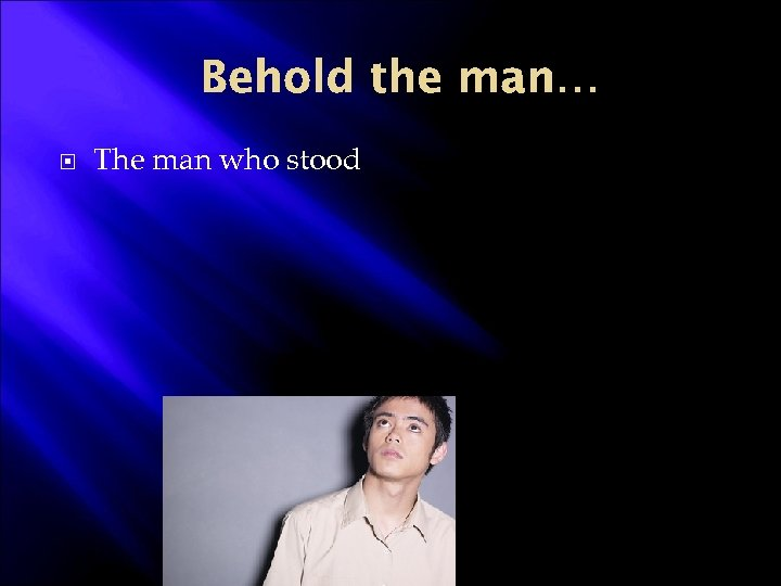 Behold the man… The man who stood