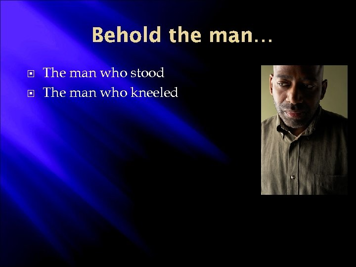 Behold the man… The man who stood The man who kneeled