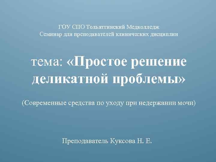 ГОУ СПО Тольяттинский Медколледж Семинар для преподавателей клинических дисциплин тема: «Простое решение деликатной проблемы»