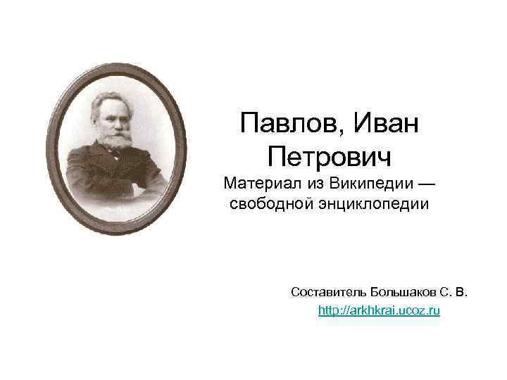 Павлов, Иван Петрович Материал из Википедии — свободной энциклопедии Составитель Большаков С. В. http: