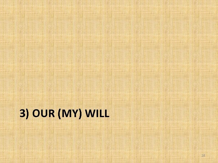 3) OUR (MY) WILL 18