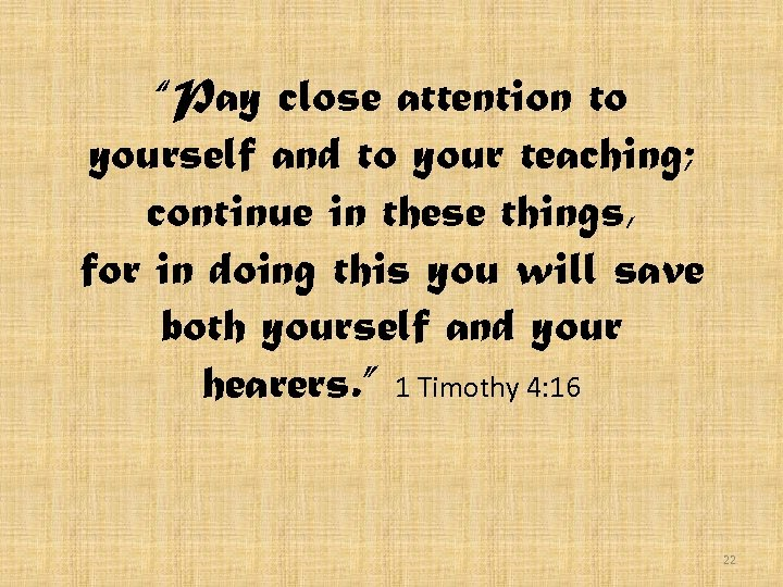 """""""Pay close attention to yourself and to your teaching; continue in these things, for"""