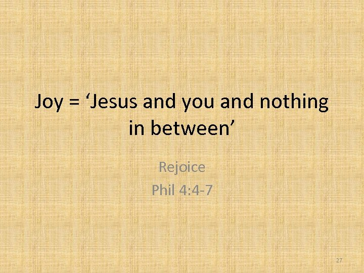 Joy = 'Jesus and you and nothing in between' Rejoice Phil 4: 4 -7
