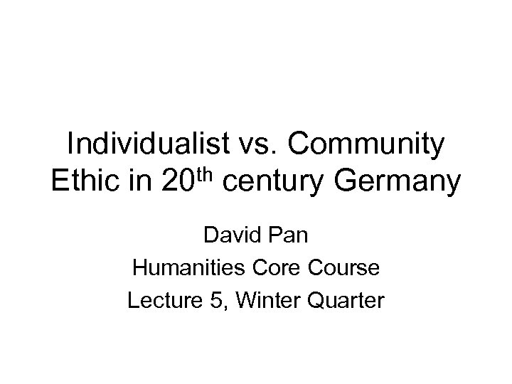 Individualist vs. Community th century Germany Ethic in 20 David Pan Humanities Core Course