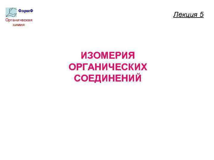 Фарм. Ф Лекция 5 Органическая химия ИЗОМЕРИЯ ОРГАНИЧЕСКИХ СОЕДИНЕНИЙ