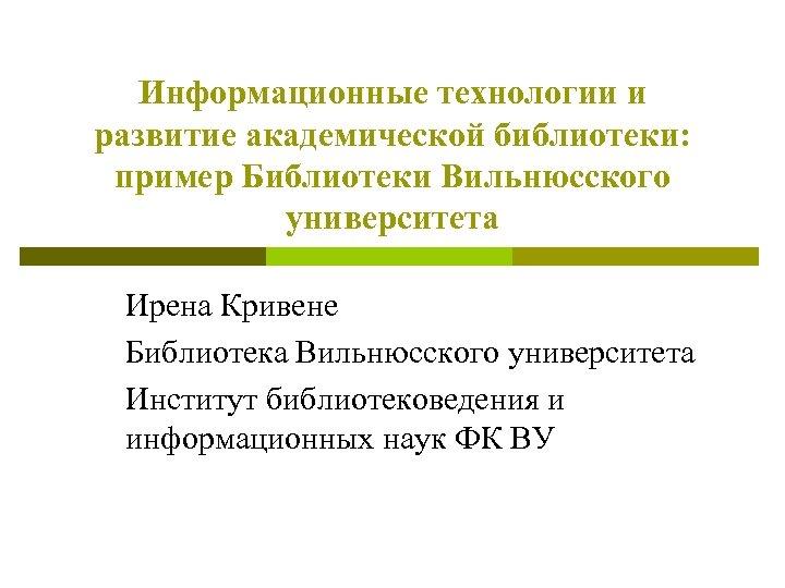 Информационные технологии и развитие академической библиотеки: пример Библиотеки Вильнюсского университета Ирена Кривене Библиотека Вильнюсского