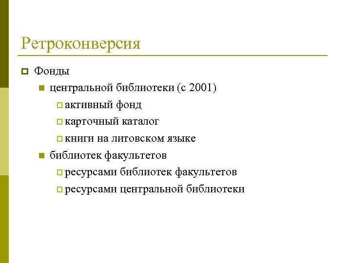 Ретроконверсия p Фонды n центральной библиотеки (с 2001) p активный фонд p карточный каталог