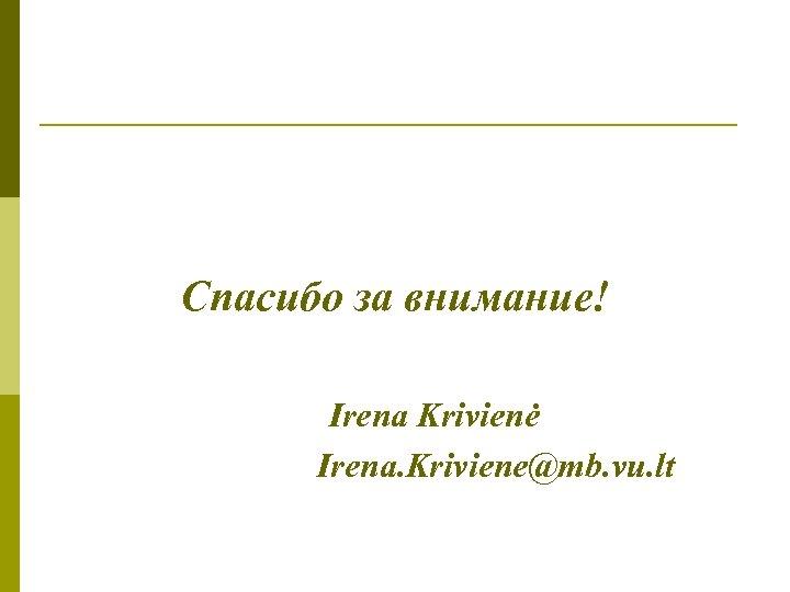 Спасибо за внимание! Irena Krivienė Irena. Kriviene@mb. vu. lt