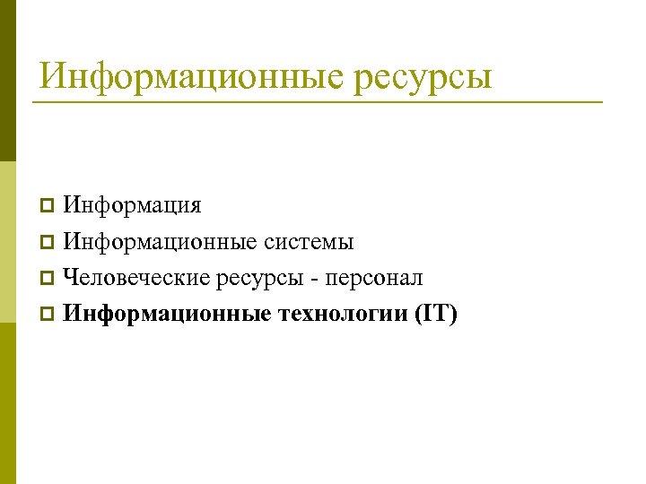 Информационные ресурсы Информация p Информационные системы p Человеческие ресурсы - персонал p Информационные технологии