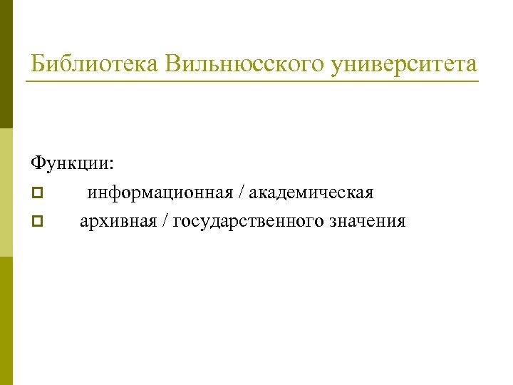 Библиотека Вильнюсского университета Функции: p информационная / академическая p архивная / государственного значения