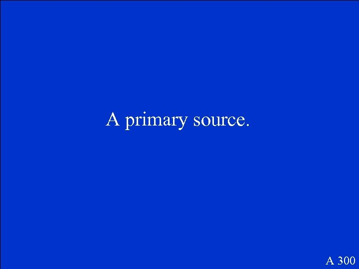 A primary source. A 300