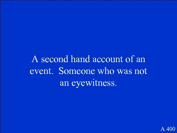 A second hand account of an event. Someone who was not an eyewitness. A