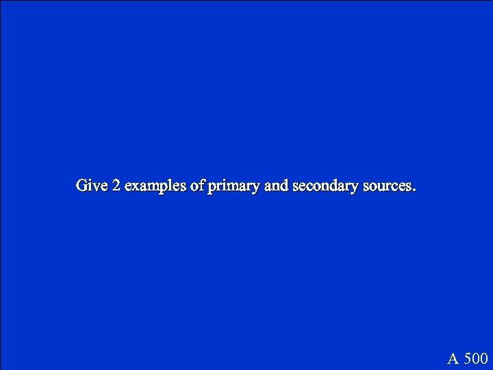 Give 2 examples of primary and secondary sources. A 500
