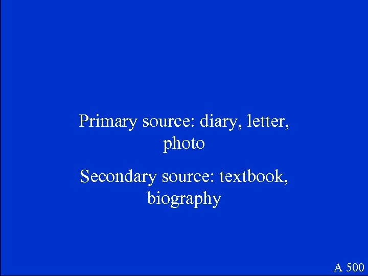 Primary source: diary, letter, photo Secondary source: textbook, biography A 500