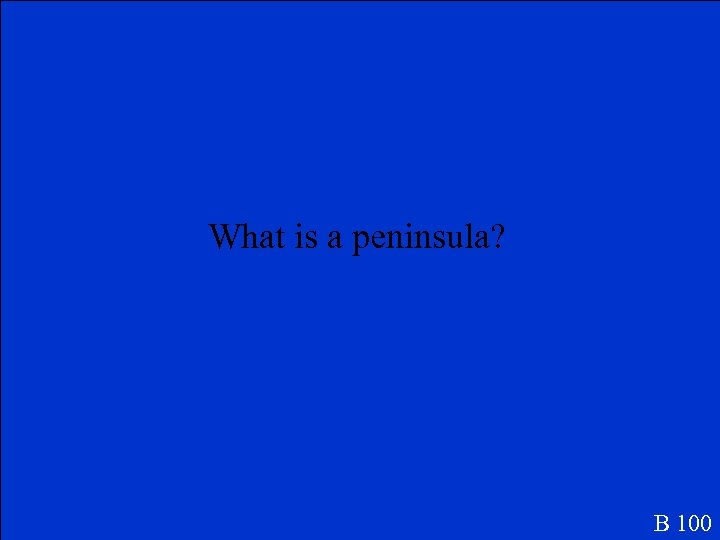 What is a peninsula? B 100