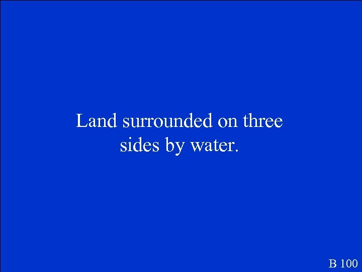 Land surrounded on three sides by water. B 100