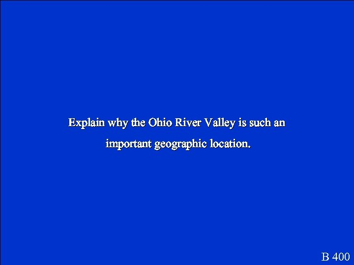 Explain why the Ohio River Valley is such an important geographic location. B 400