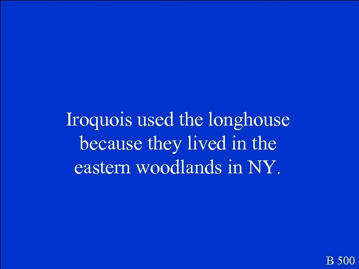 Iroquois used the longhouse because they lived in the eastern woodlands in NY. B