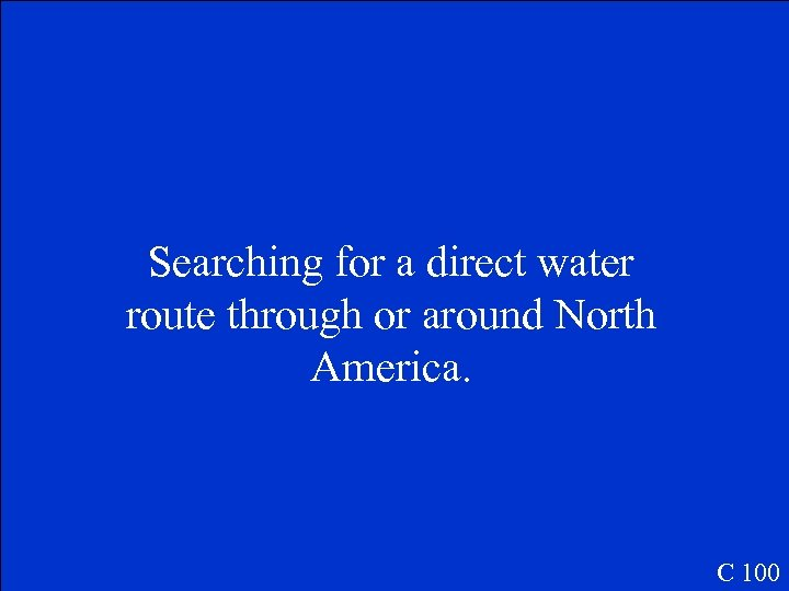 Searching for a direct water route through or around North America. C 100