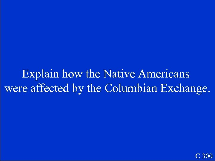 Explain how the Native Americans were affected by the Columbian Exchange. C 300
