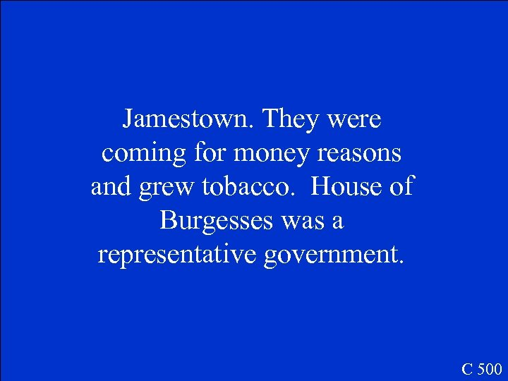Jamestown. They were coming for money reasons and grew tobacco. House of Burgesses was
