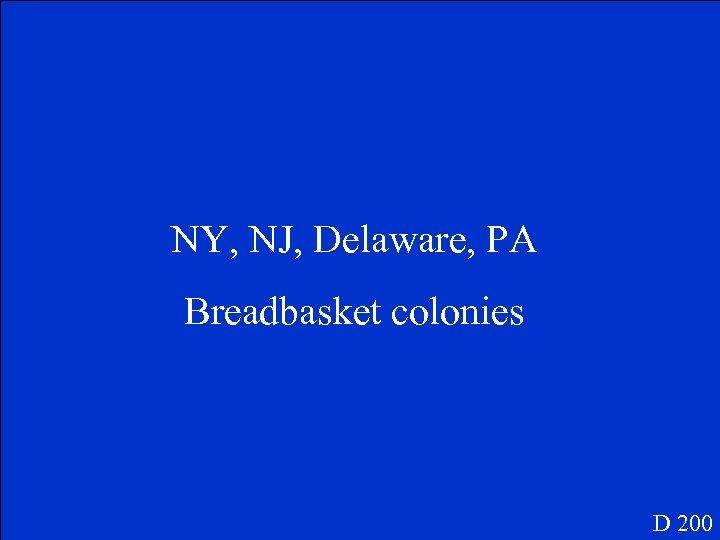 NY, NJ, Delaware, PA Breadbasket colonies D 200