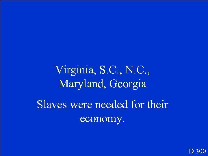 Virginia, S. C. , N. C. , Maryland, Georgia Slaves were needed for their