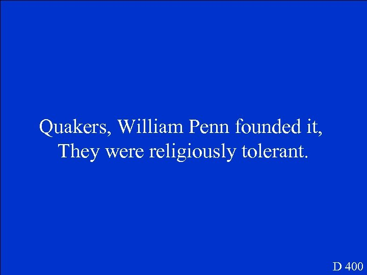 Quakers, William Penn founded it, They were religiously tolerant. D 400