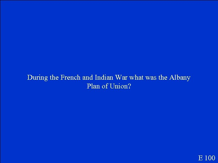 During the French and Indian War what was the Albany Plan of Union? E
