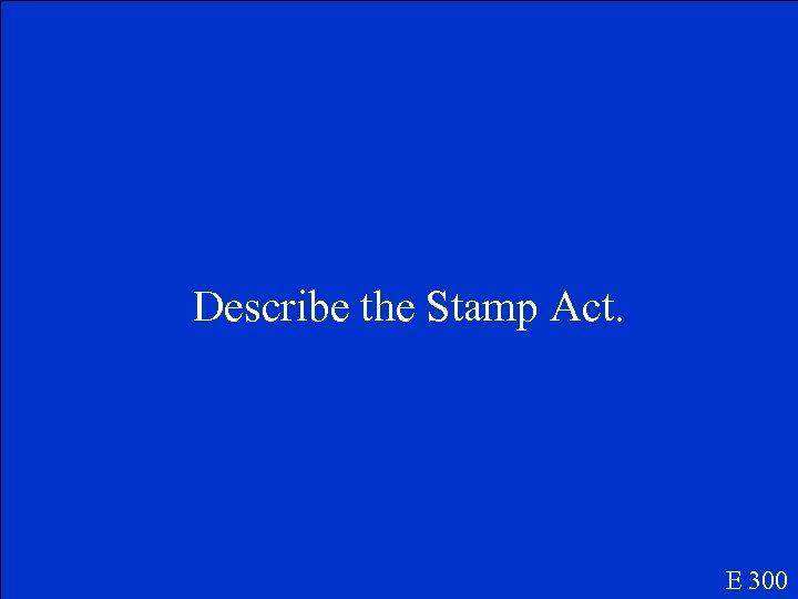 Describe the Stamp Act. E 300