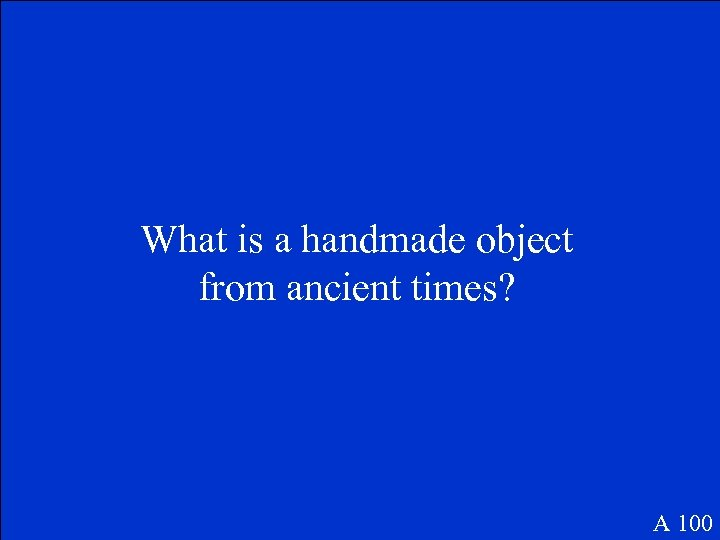 What is a handmade object from ancient times? A 100