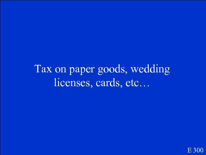 Tax on paper goods, wedding licenses, cards, etc… E 300