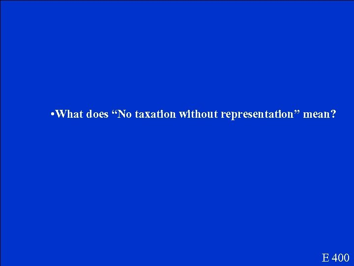 """• What does """"No taxation without representation"""" mean? E 400"""