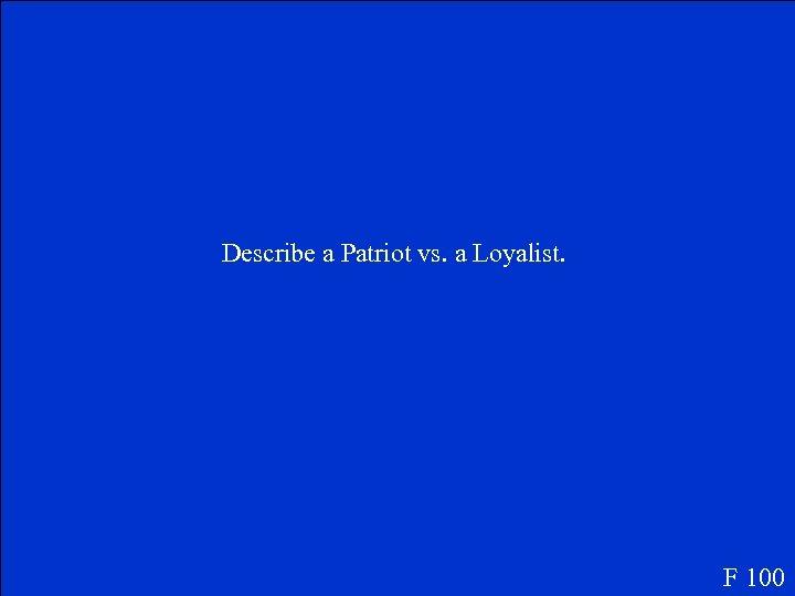 Describe a Patriot vs. a Loyalist. F 100