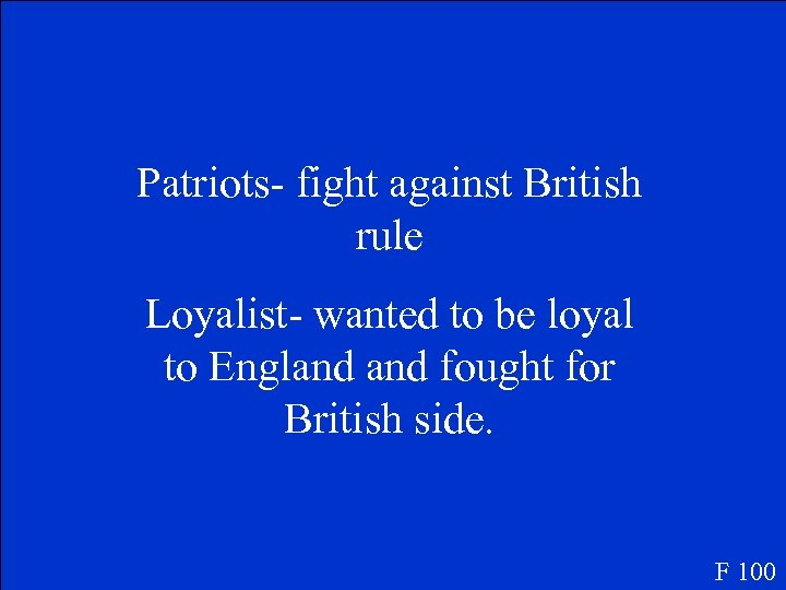 Patriots- fight against British rule Loyalist- wanted to be loyal to England fought for