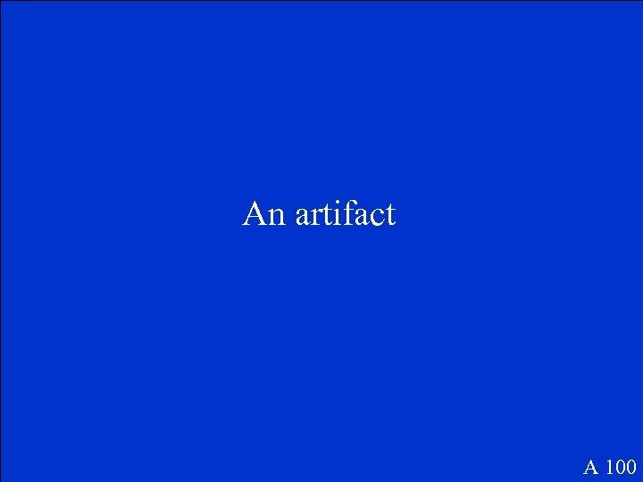 An artifact A 100