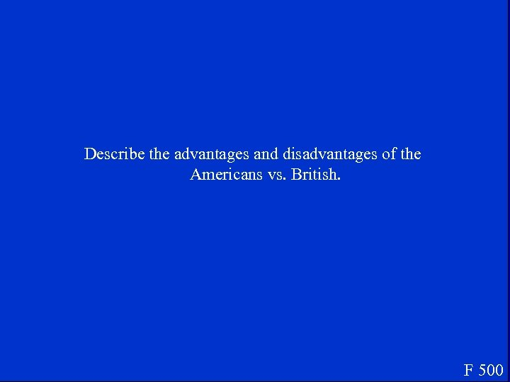 Describe the advantages and disadvantages of the Americans vs. British. F 500