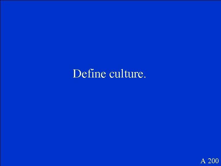 Define culture. A 200