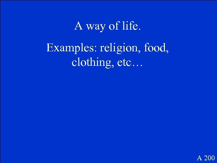 A way of life. Examples: religion, food, clothing, etc… A 200
