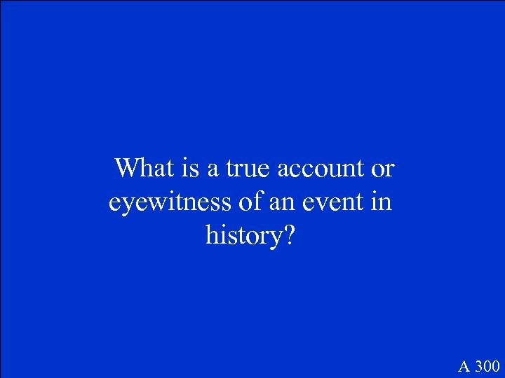 What is a true account or eyewitness of an event in history? A 300