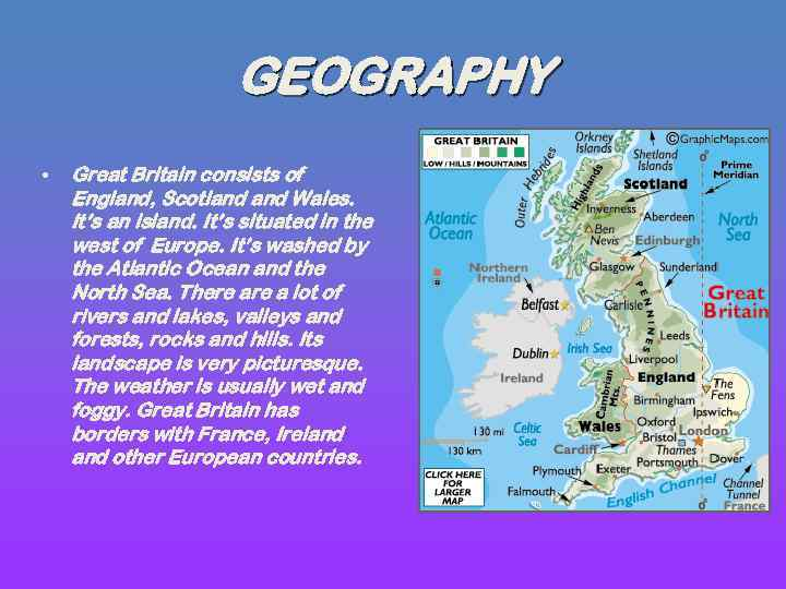 GEOGRAPHY • Great Britain consists of England, Scotland Wales. It's an island. It's situated